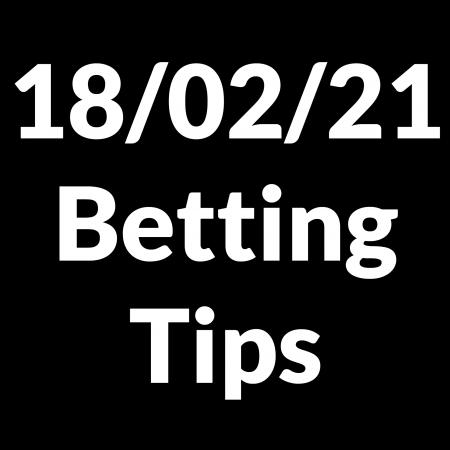 18 February 2021 — Betting Tips
