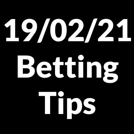 19 February 2021 — Betting Tips